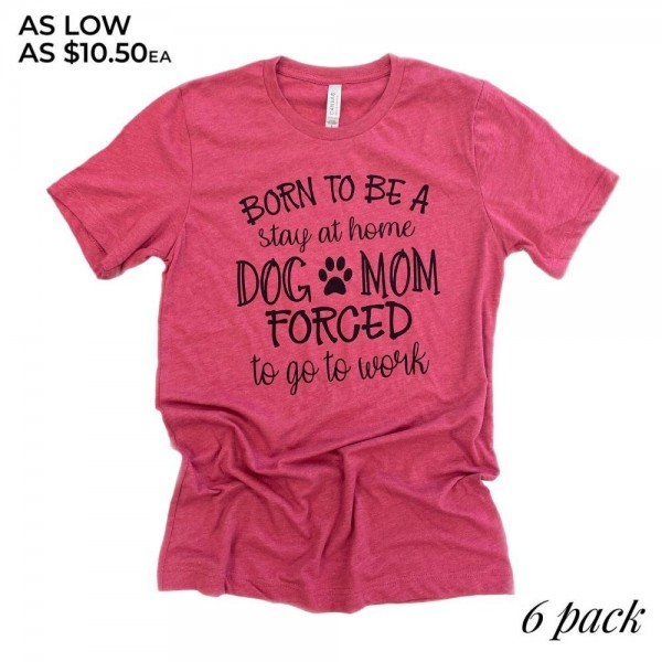 "Born To Be A Dog Mom Graphic Tee.  ""Born to be a stay at home Dog Mom, Forced to go to work""  - Printed on a Bella Canvas Brand Tee - Color: Dark Pink - 6 Shirts Per Pack - Sizes: 1-S / 2-M / 2-L / 1-XL  - 52% Cotton / 48% Polyester"