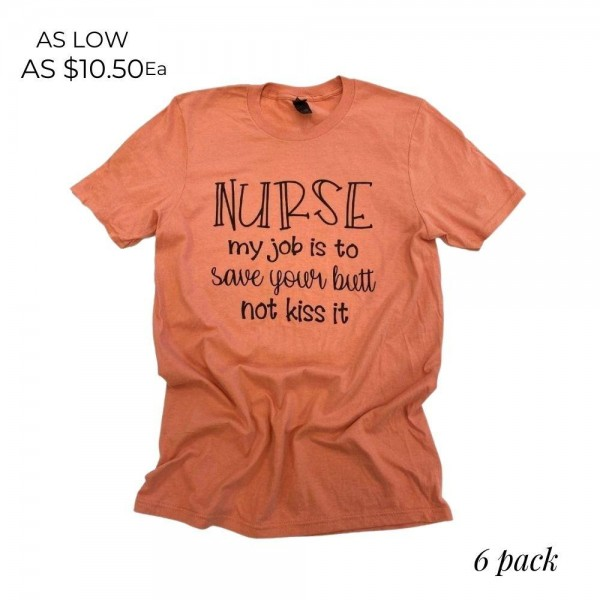 "Nurse Graphic Tee.  ""My job is to save your butt, not kiss it""  - Printed on an Anvil Lightweight Brand Tee - Color: Terracotta Orange - 6 Shirts Per Pack - Sizes: 1-S / 2-M / 2-L / 1-XL  - 100% Cotton"