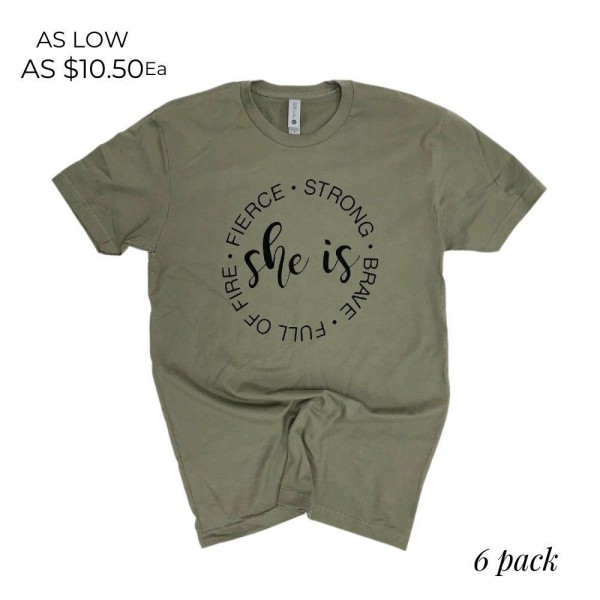 "She Is Graphic Tee.  ""She is Strong, Brave, Full of Fire, Fierce""  - Printed on a Next Level Brand Tee - Color: Olive Green  - Sizes: 1-S / 2-M / 2-L / 1-XL - 6 Shirts Per Pack - 100% Cotton"