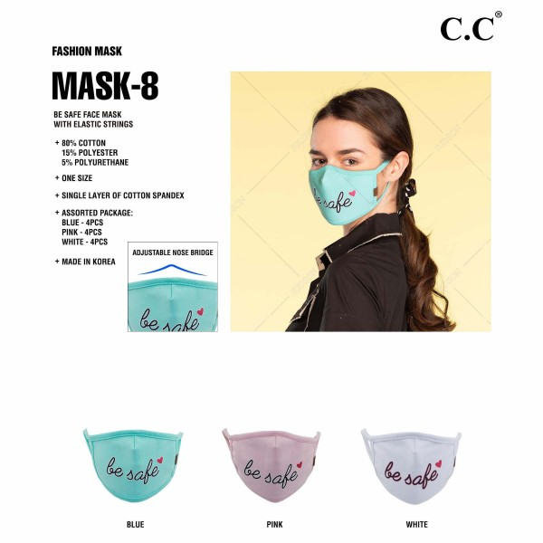 "C.C MASK-8-BESAFE Reusable ""BE SAFE"" Cloth Face Mask. (12 Pack)  - Machine Wash in Cold - Mild Detergent - Lay Flat to Dry - Do Not Bleach - Reusable Face Mask - These Mask Have NO Filter - One Size Fits Most Adults - Fabric Content: Single Layer of Cotton Spandex - Pack Breakdown: 12 Mask Per Pack - 4-Pink / 4-Blue / 4-White  ** These Masks Are Not For Professional Use and Not Medically Rated. These Masks Have No Proven Effectiveness Against Any Viruses. *** ALL Sales Final Due to CDC Recommendations"