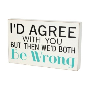 """Wooden block sign, that reads """"I'd agree with you but then we'd both be wrong."""" Measures approximately 9"""" x 5""""."""